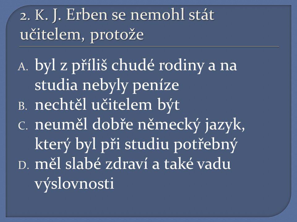 2.K. J. Erben se nemohl stát učitelem, protože A.