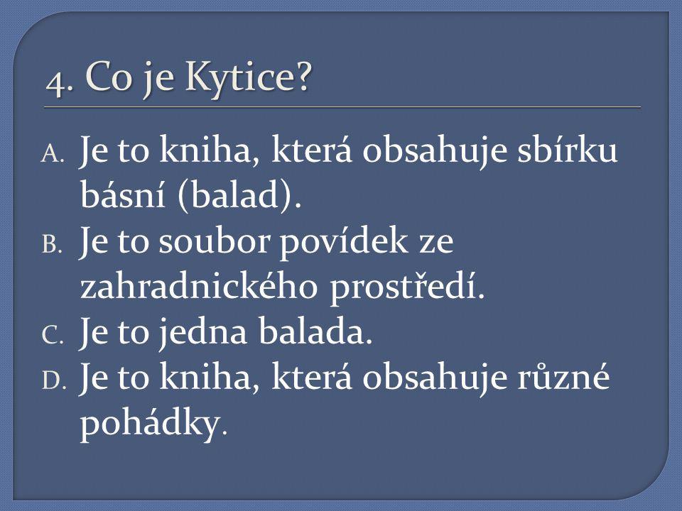 4.Co je Kytice. A. Je to kniha, která obsahuje sbírku básní (balad).