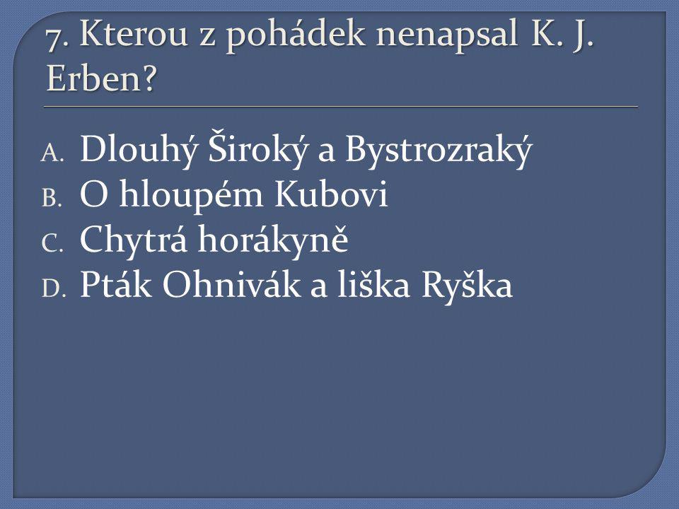7.Kterou z pohádek nenapsal K. J. Erben. A. Dlouhý Široký a Bystrozraký B.