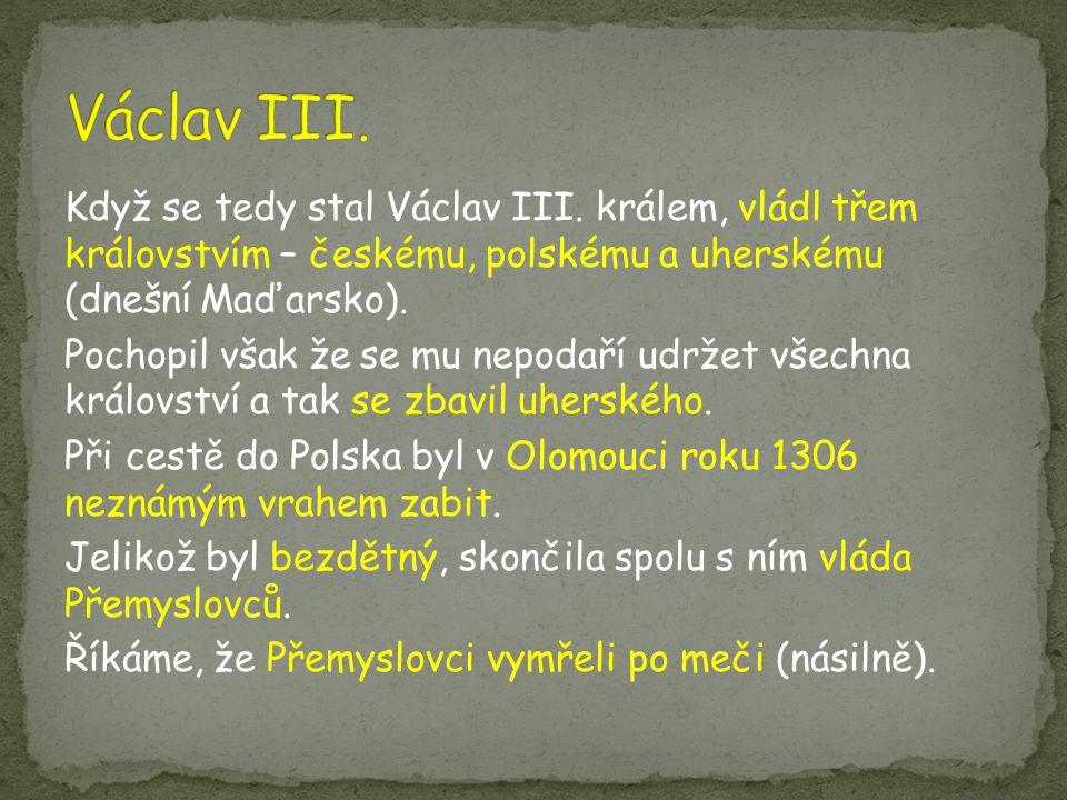 Když se tedy stal Václav III. králem, vládl třem královstvím – českému, polskému a uherskému (dnešní Maďarsko). Pochopil však že se mu nepodaří udržet