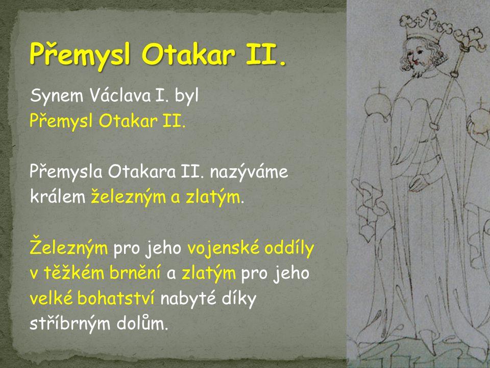 Synem Václava I. byl Přemysl Otakar II. Přemysla Otakara II. nazýváme králem železným a zlatým. Železným pro jeho vojenské oddíly v těžkém brnění a zl