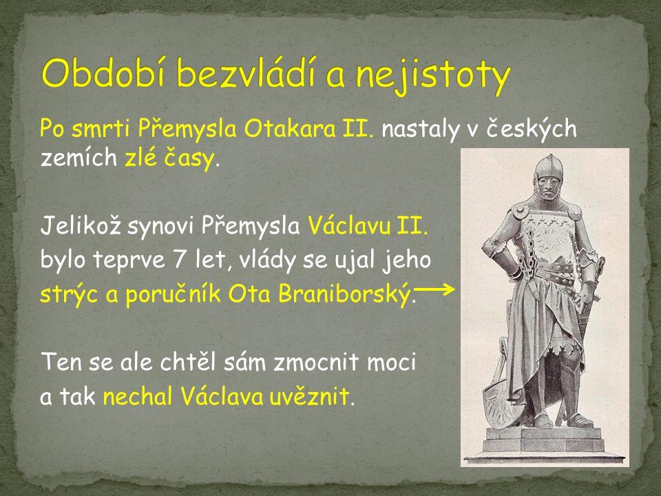 Po smrti Přemysla Otakara II. nastaly v českých zemích zlé časy. Jelikož synovi Přemysla Václavu II. bylo teprve 7 let, vlády se ujal jeho strýc a por