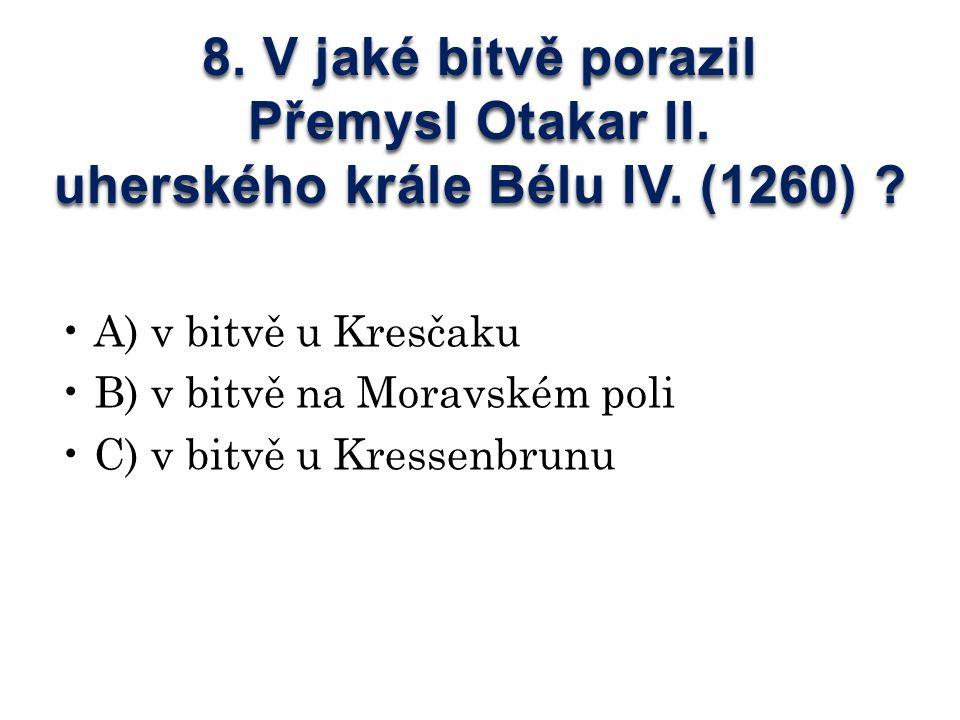 8. V jaké bitvě porazil Přemysl Otakar II. uherského krále Bélu IV.