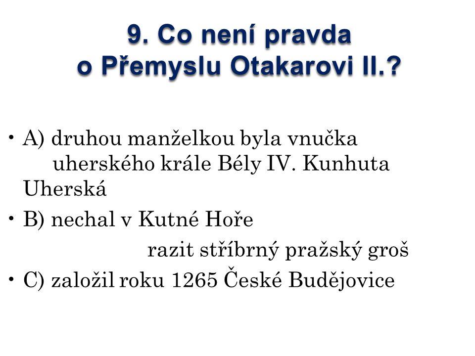 9. Co není pravda o Přemyslu Otakarovi II..