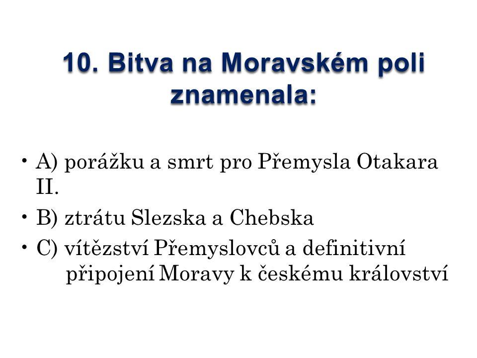 10. Bitva na Moravském poli znamenala: A) porážku a smrt pro Přemysla Otakara II.