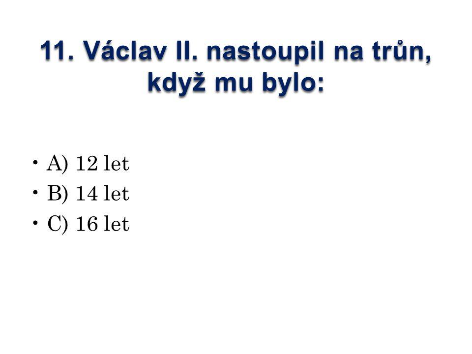 11. Václav II. nastoupil na trůn, když mu bylo: A) 12 let B) 14 let C) 16 let