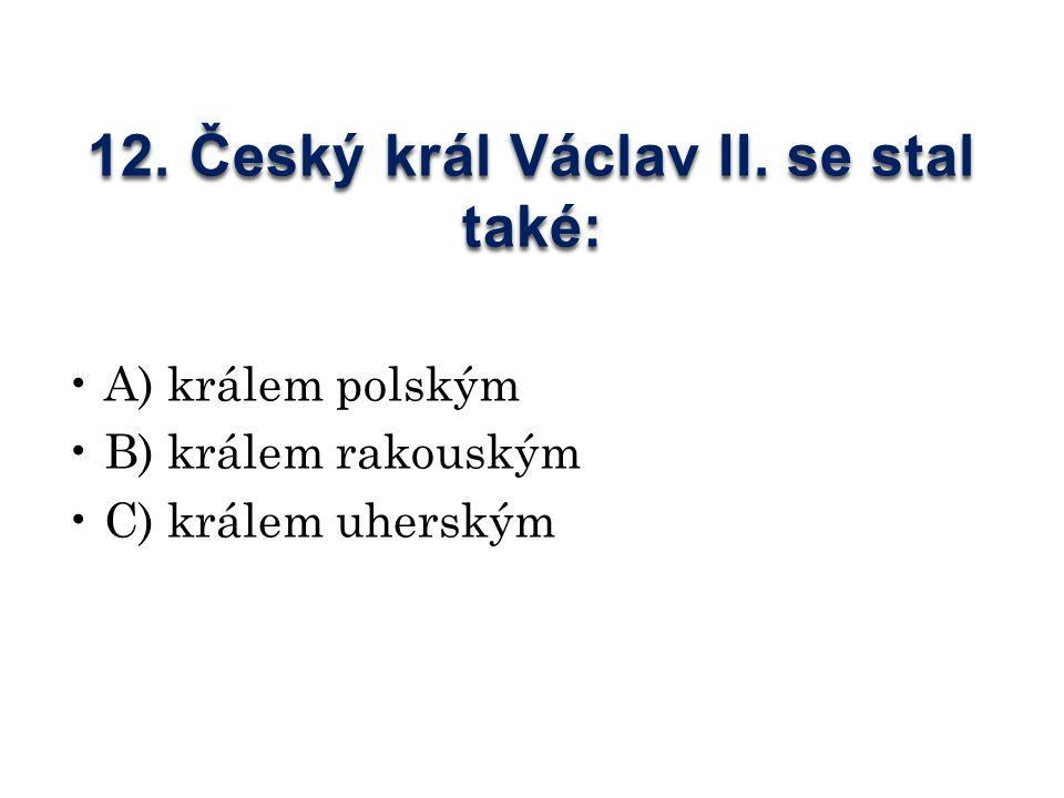 12. Český král Václav II. se stal také: A) králem polským B) králem rakouským C) králem uherským