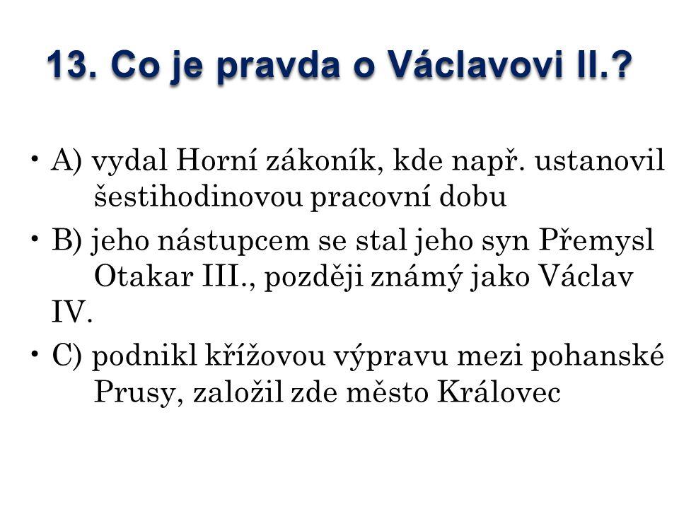 13. Co je pravda o Václavovi II.. A) vydal Horní zákoník, kde např.