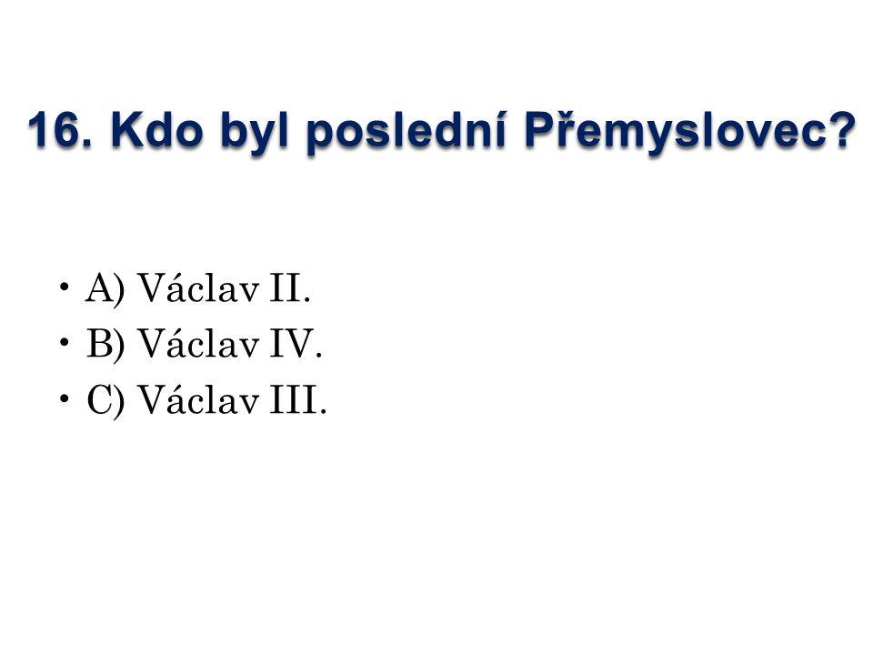 16. Kdo byl poslední Přemyslovec A) Václav II. B) Václav IV. C) Václav III.