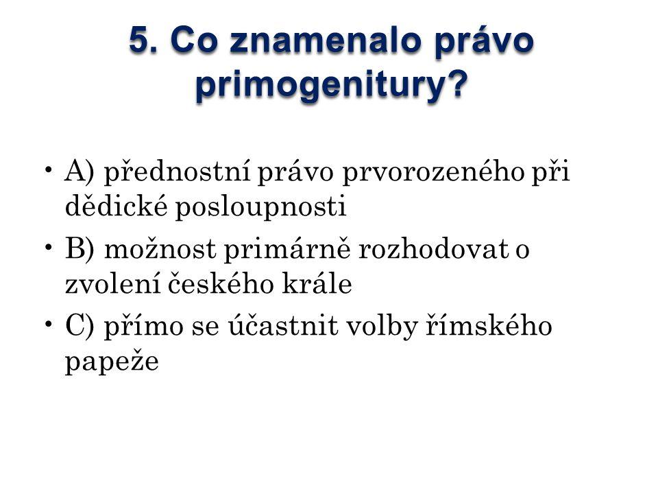 5. Co znamenalo právo primogenitury? A) přednostní právo prvorozeného při dědické posloupnosti B) možnost primárně rozhodovat o zvolení českého krále