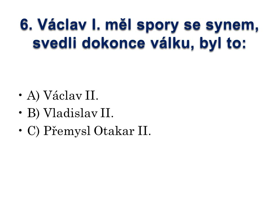 6. Václav I. měl spory se synem, svedli dokonce válku, byl to: A) Václav II.