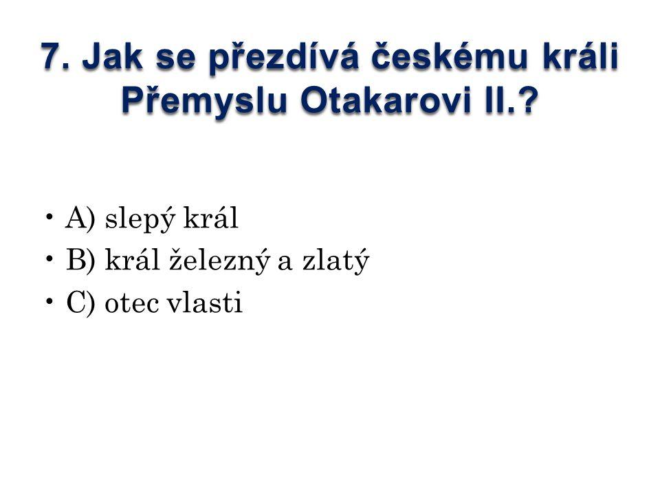 7. Jak se přezdívá českému králi Přemyslu Otakarovi II..