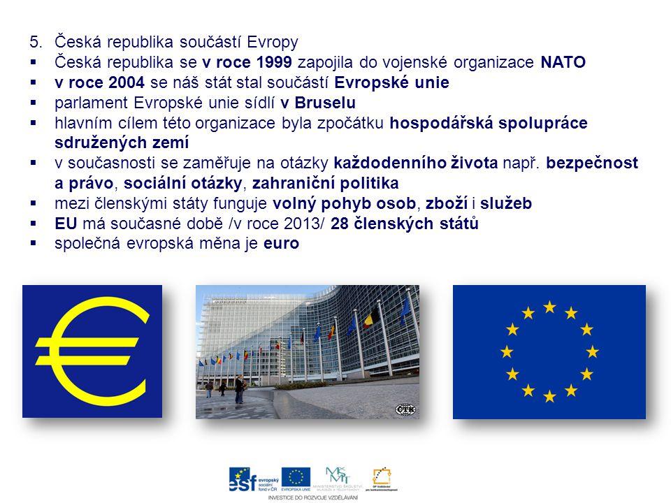 5.Česká republika součástí Evropy  Česká republika se v roce 1999 zapojila do vojenské organizace NATO  v roce 2004 se náš stát stal součástí Evrops