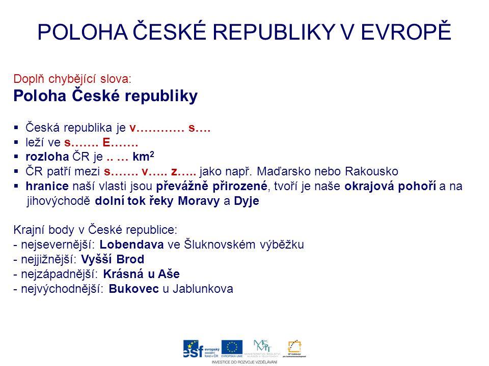 POLOHA ČESKÉ REPUBLIKY V EVROPĚ Doplň chybějící slova: Poloha České republiky  Česká republika je v………… s….  leží ve s……. E…….  rozloha ČR je.. … k