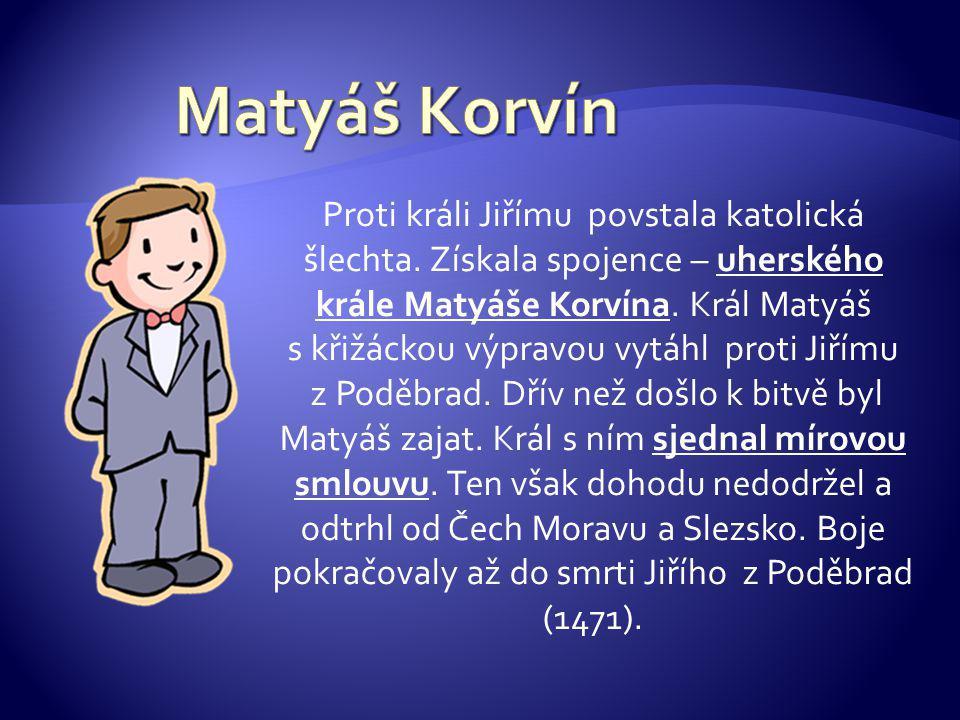 Proti králi Jiřímu povstala katolická šlechta.Získala spojence – uherského krále Matyáše Korvína.