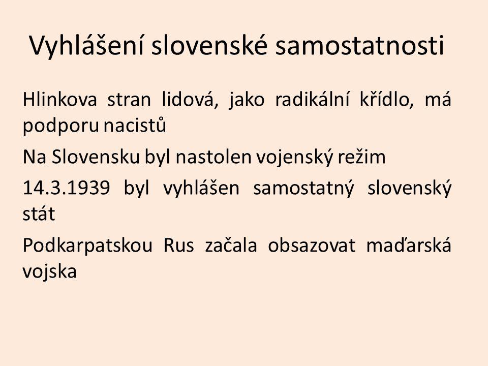 Vyhlášení slovenské samostatnosti Hlinkova stran lidová, jako radikální křídlo, má podporu nacistů Na Slovensku byl nastolen vojenský režim 14.3.1939 byl vyhlášen samostatný slovenský stát Podkarpatskou Rus začala obsazovat maďarská vojska