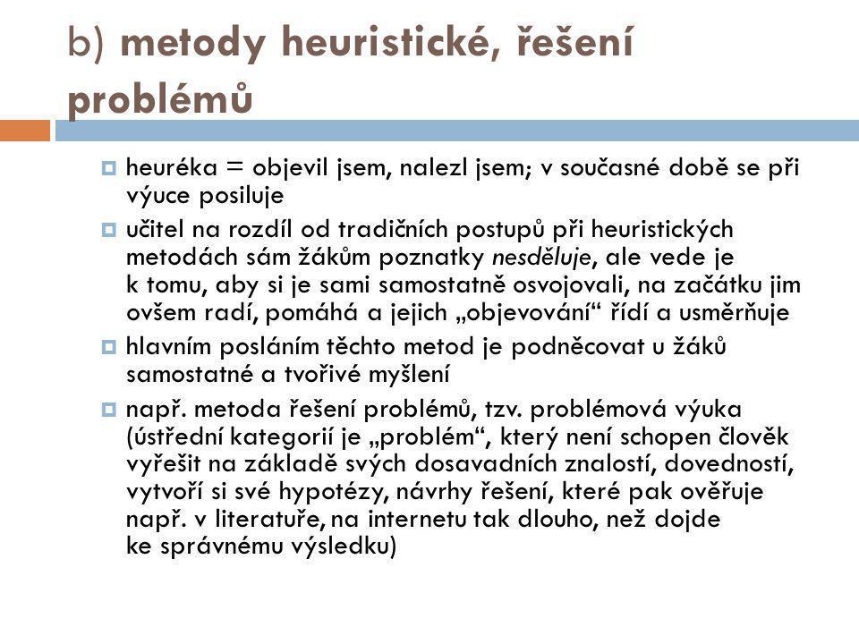b) metody heuristické, řešení problémů  heuréka = objevil jsem, nalezl jsem; v současné době se při výuce posiluje  učitel na rozdíl od tradičních p
