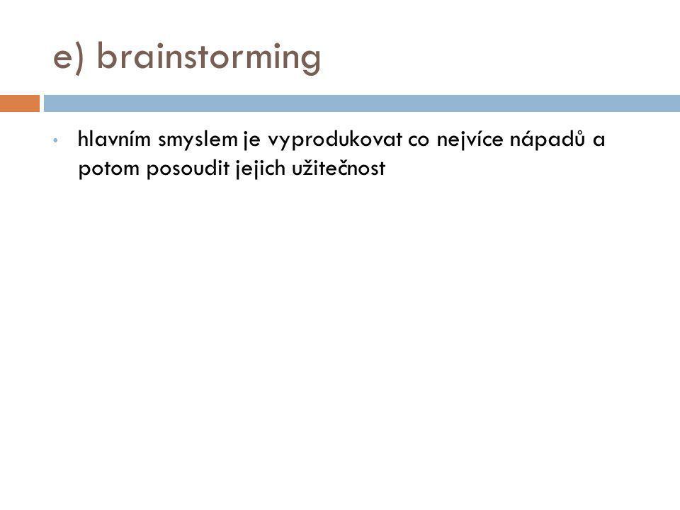 e) brainstorming hlavním smyslem je vyprodukovat co nejvíce nápadů a potom posoudit jejich užitečnost