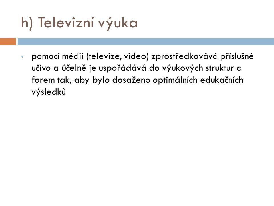 h) Televizní výuka pomocí médií (televize, video) zprostředkovává příslušné učivo a účelně je uspořádává do výukových struktur a forem tak, aby bylo d