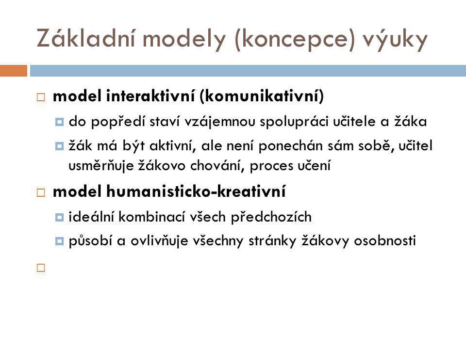 Základní modely (koncepce) výuky  model interaktivní (komunikativní)  do popředí staví vzájemnou spolupráci učitele a žáka  žák má být aktivní, ale