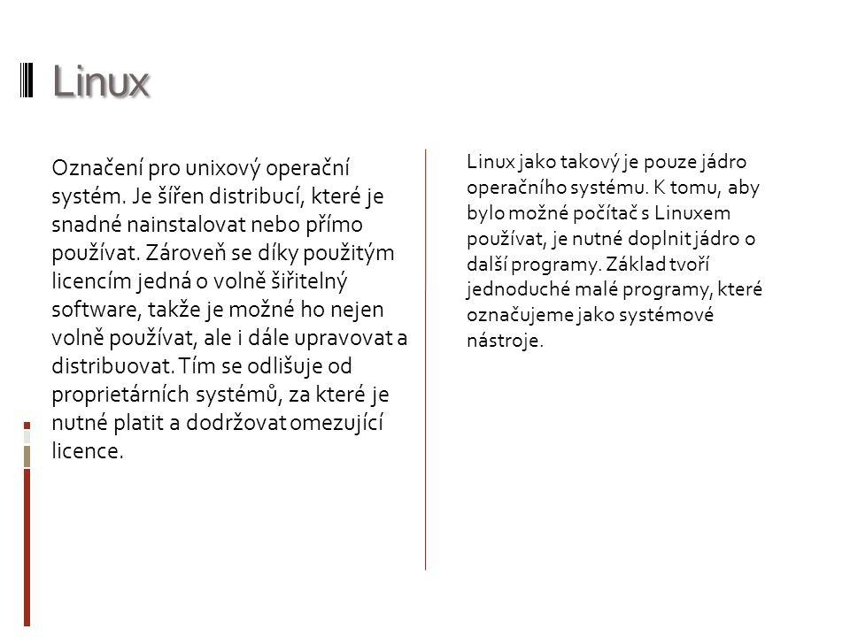 Linux Označení pro unixový operační systém. Je šířen distribucí, které je snadné nainstalovat nebo přímo používat. Zároveň se díky použitým licencím j