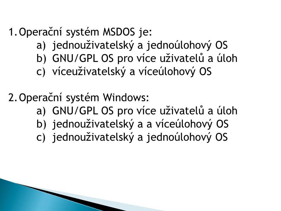 1.Operační systém MSDOS je: a)jednouživatelský a jednoúlohový OS b)GNU/GPL OS pro více uživatelů a úloh c)víceuživatelský a víceúlohový OS 2.Operační systém Windows: a)GNU/GPL OS pro více uživatelů a úloh b)jednouživatelský a a víceúlohový OS c)jednouživatelský a jednoúlohový OS