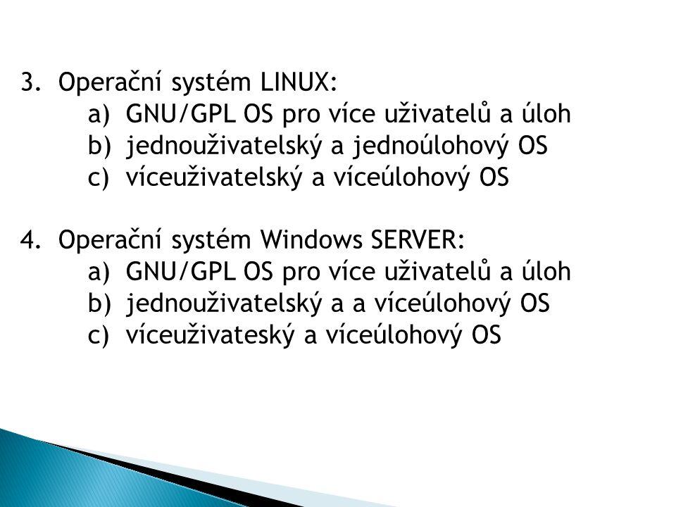 3.Operační systém LINUX: a)GNU/GPL OS pro více uživatelů a úloh b)jednouživatelský a jednoúlohový OS c)víceuživatelský a víceúlohový OS 4.Operační systém Windows SERVER: a)GNU/GPL OS pro více uživatelů a úloh b)jednouživatelský a a víceúlohový OS c)víceuživateský a víceúlohový OS