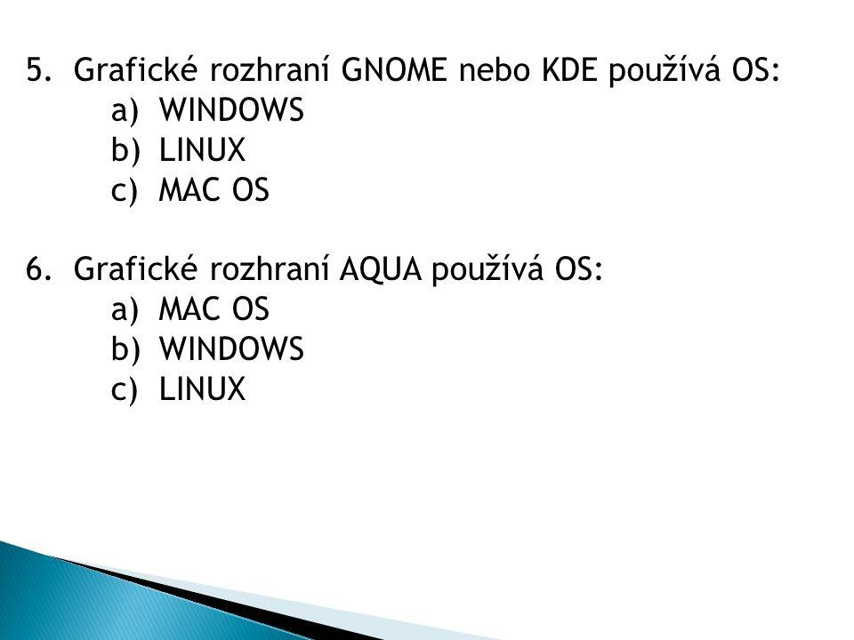 5.Grafické rozhraní GNOME nebo KDE používá OS: a)WINDOWS b)LINUX c)MAC OS 6.Grafické rozhraní AQUA používá OS: a)MAC OS b)WINDOWS c)LINUX