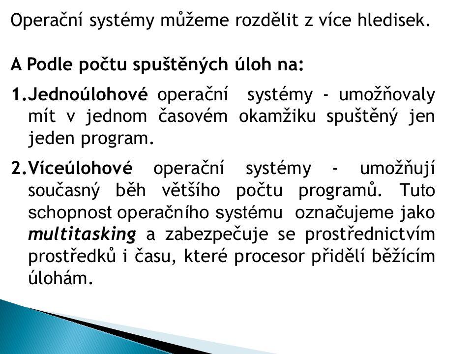 Operační systémy můžeme rozdělit z více hledisek. A Podle počtu spuštěných úloh na: 1.Jednoúlohové operační systémy - umožňovaly mít v jednom časovém