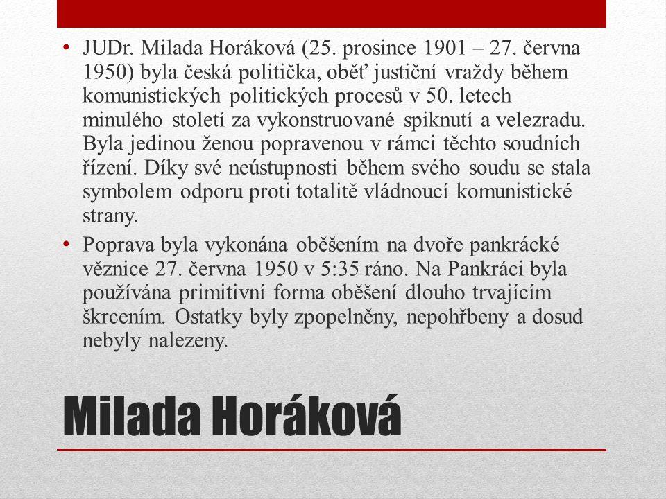 Milada Horáková JUDr. Milada Horáková (25. prosince 1901 – 27. června 1950) byla česká politička, oběť justiční vraždy během komunistických politickýc