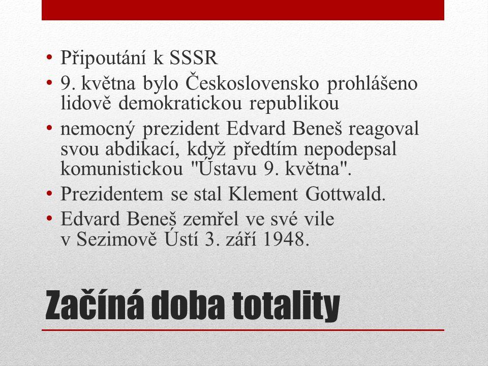 Začíná doba totality Připoutání k SSSR 9. května bylo Československo prohlášeno lidově demokratickou republikou nemocný prezident Edvard Beneš reagova