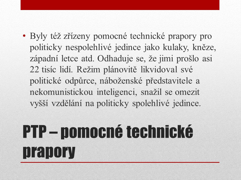 PTP – pomocné technické prapory Byly též zřízeny pomocné technické prapory pro politicky nespolehlivé jedince jako kulaky, kněze, západní letce atd. O