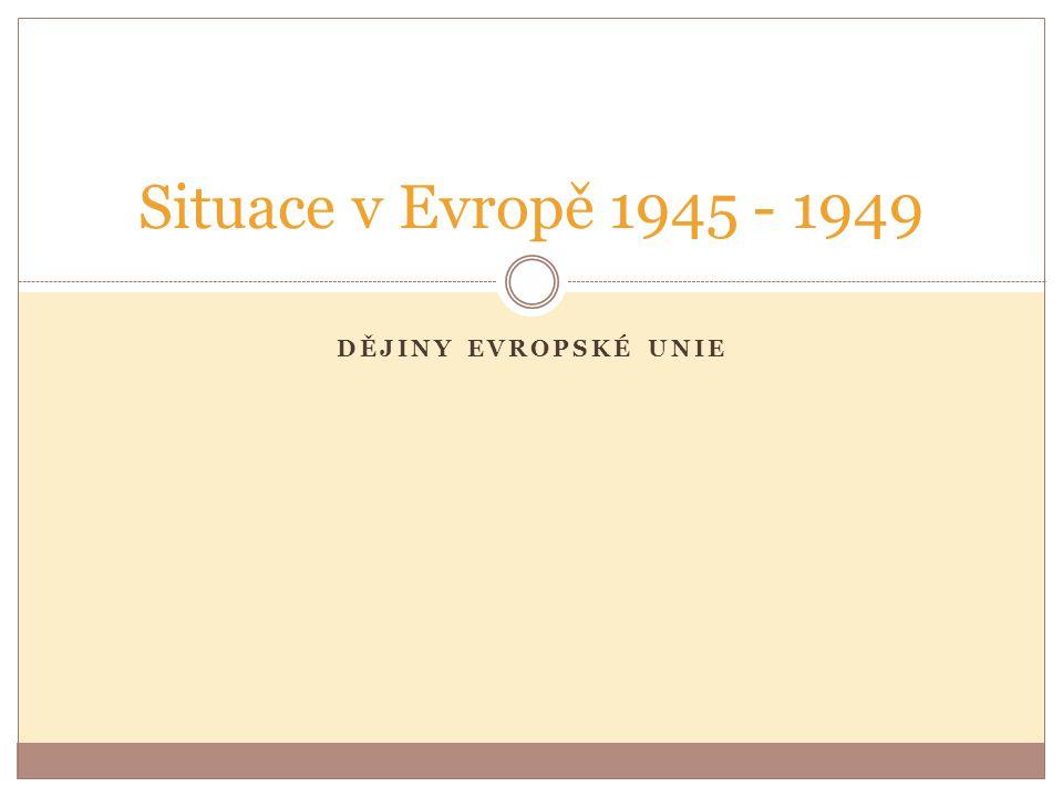 DĚJINY EVROPSKÉ UNIE Situace v Evropě 1945 - 1949