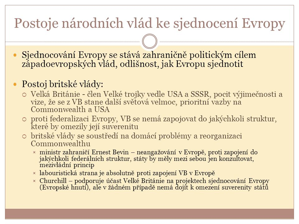 Postoje národních vlád ke sjednocení Evropy Sjednocování Evropy se stává zahraničně politickým cílem západoevropských vlád, odlišnost, jak Evropu sjednotit Postoj britské vlády:  Velká Británie - člen Velké trojky vedle USA a SSSR, pocit výjimečnosti a vize, že se z VB stane další světová velmoc, prioritní vazby na Commonwealth a USA  proti federalizaci Evropy, VB se nemá zapojovat do jakýchkoli struktur, které by omezily její suverenitu  britské vlády se soustředí na domácí problémy a reorganizaci Commonwealthu  ministr zahraničí Ernest Bevin – neangažování v Evropě, proti zapojení do jakýchkoli federálních struktur, státy by měly mezi sebou jen konzultovat, mezivládní princip  labouristická strana je absolutně proti zapojení VB v Evropě  Churchill – podporuje účast Velké Británie na projektech sjednocování Evropy (Evropské hnutí), ale v žádném případě nemá dojít k omezení suverenity států