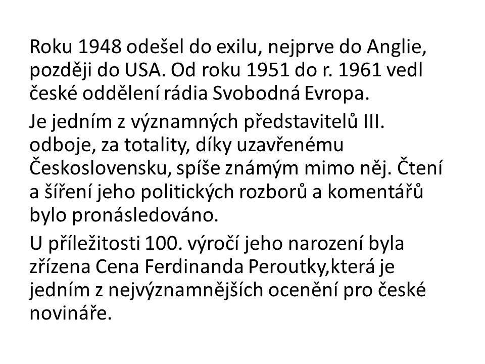 Roku 1948 odešel do exilu, nejprve do Anglie, později do USA. Od roku 1951 do r. 1961 vedl české oddělení rádia Svobodná Evropa. Je jedním z významnýc