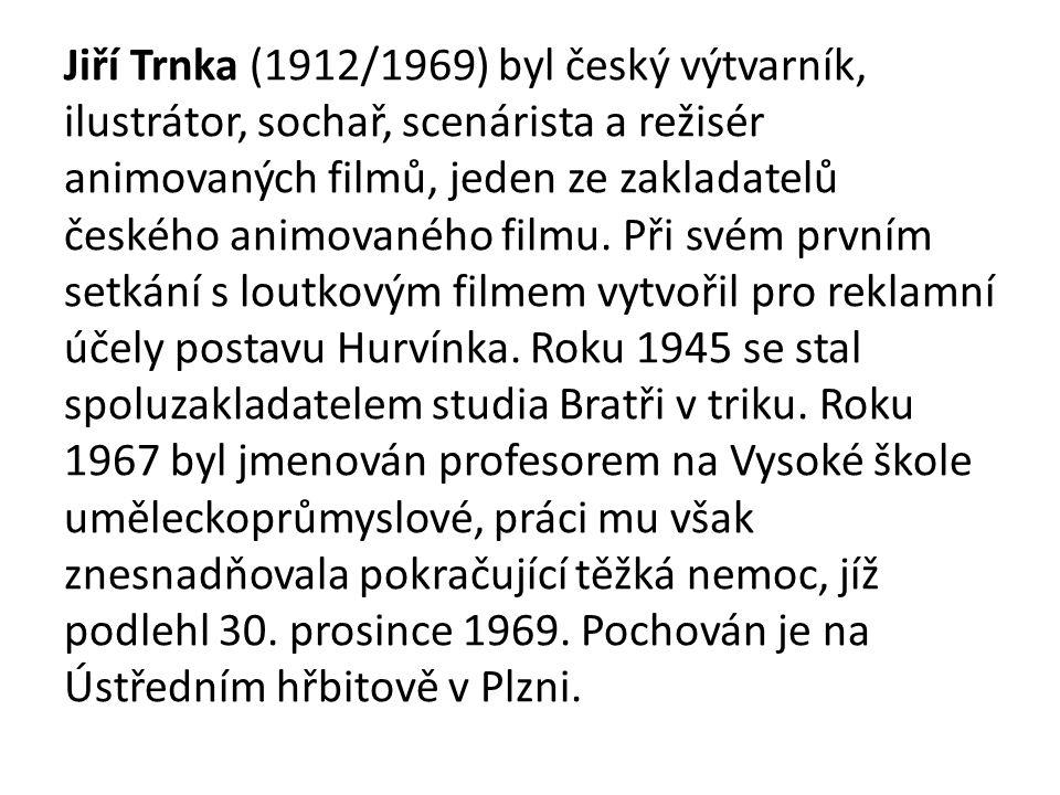 Jiří Trnka (1912/1969) byl český výtvarník, ilustrátor, sochař, scenárista a režisér animovaných filmů, jeden ze zakladatelů českého animovaného filmu