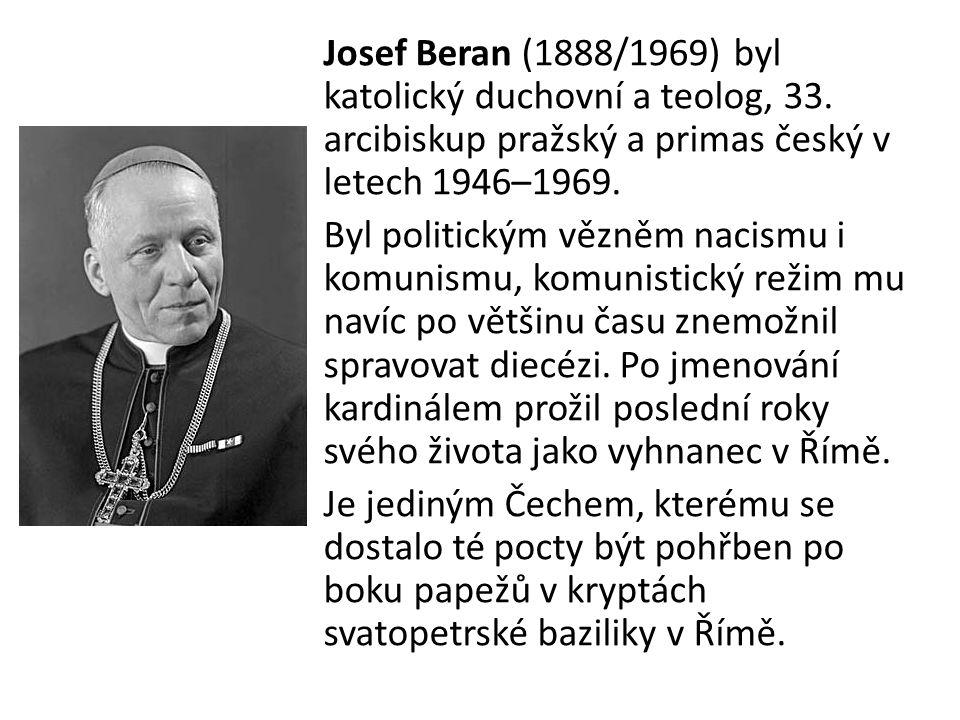 Josef Beran (1888/1969) byl katolický duchovní a teolog, 33. arcibiskup pražský a primas český v letech 1946–1969. Byl politickým vězněm nacismu i kom
