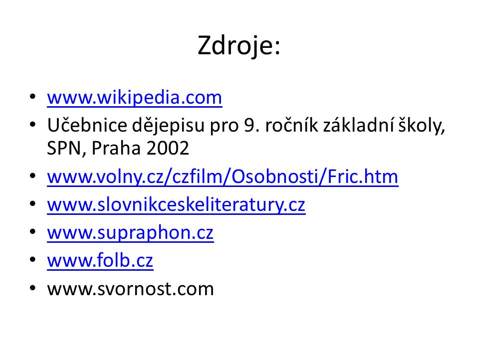Zdroje: www.wikipedia.com Učebnice dějepisu pro 9. ročník základní školy, SPN, Praha 2002 www.volny.cz/czfilm/Osobnosti/Fric.htm www.slovnikceskeliter