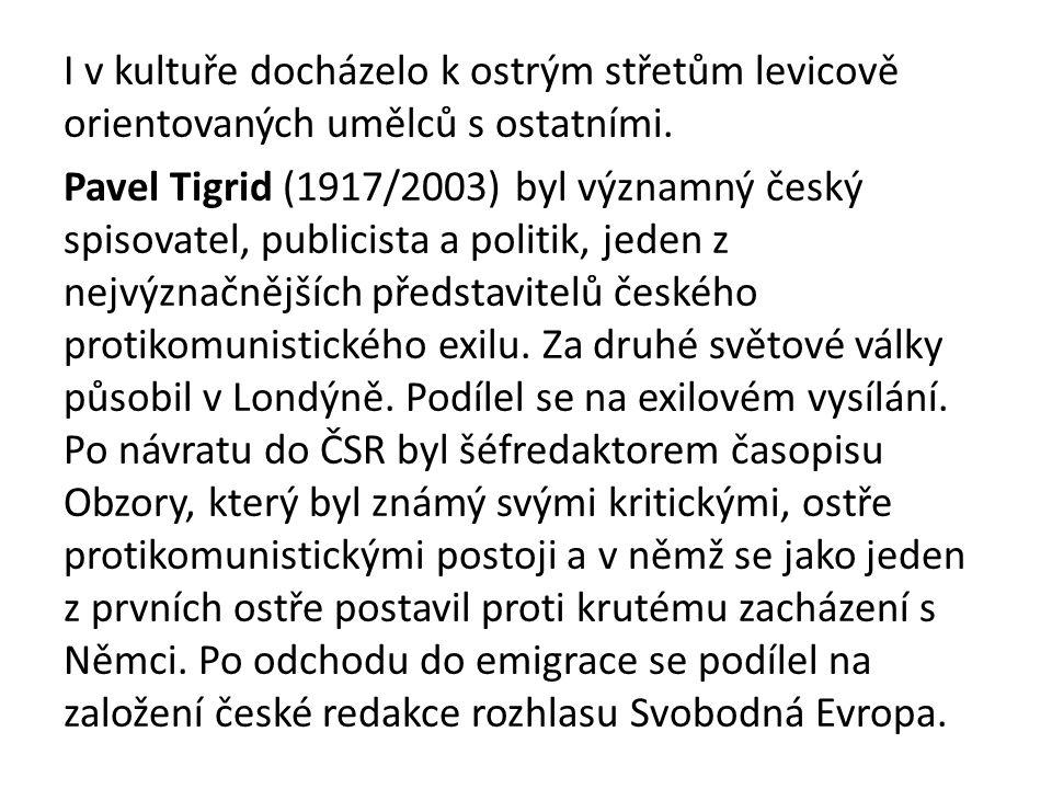 I v kultuře docházelo k ostrým střetům levicově orientovaných umělců s ostatními. Pavel Tigrid (1917/2003) byl významný český spisovatel, publicista a