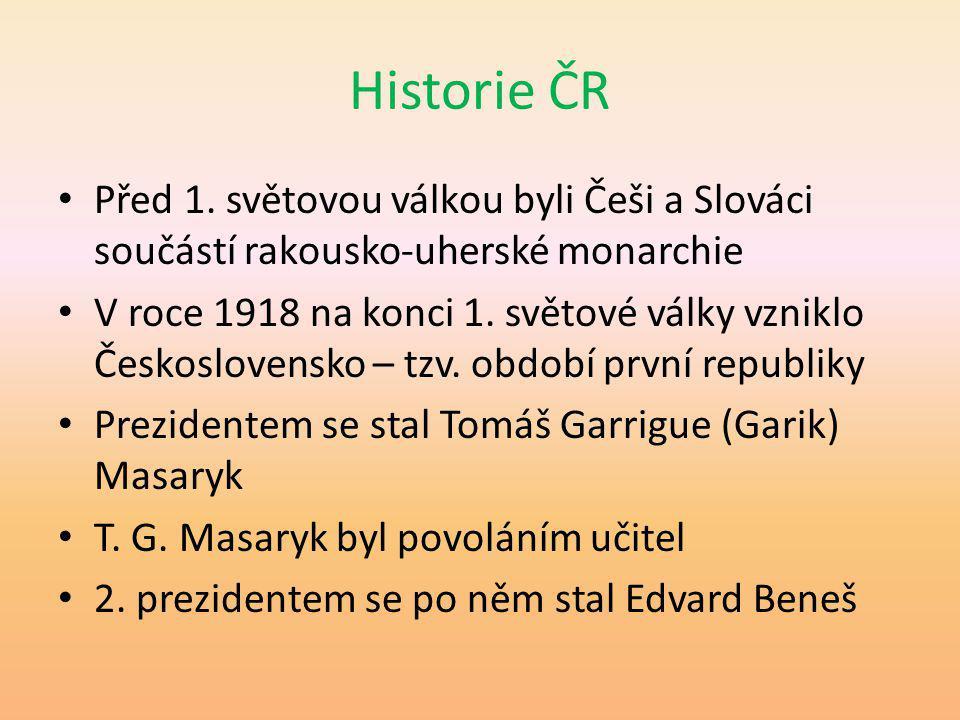 Historie ČR Před 1. světovou válkou byli Češi a Slováci součástí rakousko-uherské monarchie V roce 1918 na konci 1. světové války vzniklo Českoslovens