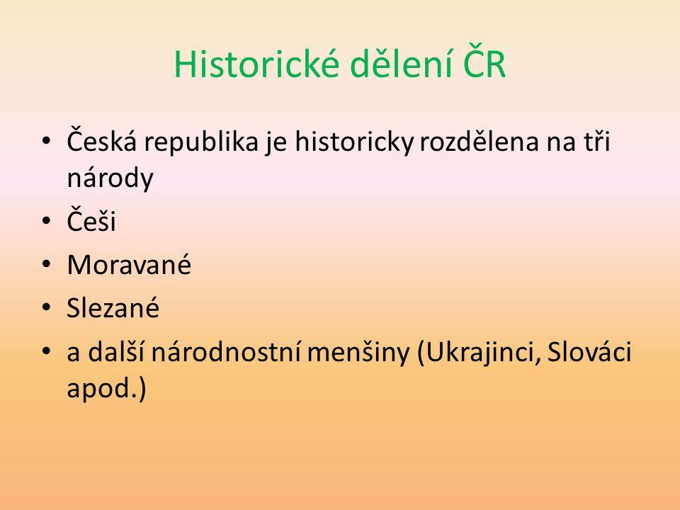 Historické dělení ČR Česká republika je historicky rozdělena na tři národy Češi Moravané Slezané a další národnostní menšiny (Ukrajinci, Slováci apod.