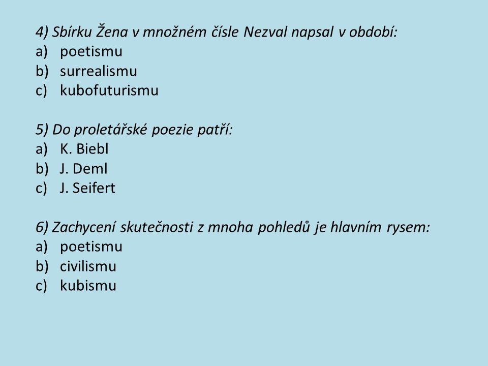 4) Sbírku Žena v množném čísle Nezval napsal v období: a)poetismu b)surrealismu c)kubofuturismu 5) Do proletářské poezie patří: a)K. Biebl b)J. Deml c
