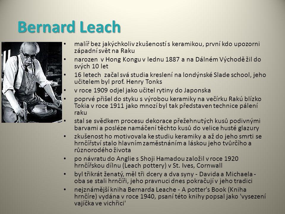 Bernard Leach malíř bez jakýchkoliv zkušeností s keramikou, první kdo upozorni západní svět na Raku narozen v Hong Kongu v lednu 1887 a na Dálném Východě žil do svých 10 let 16 letech začal svá studia kreslení na londýnské Slade school, jeho učitelem byl prof.