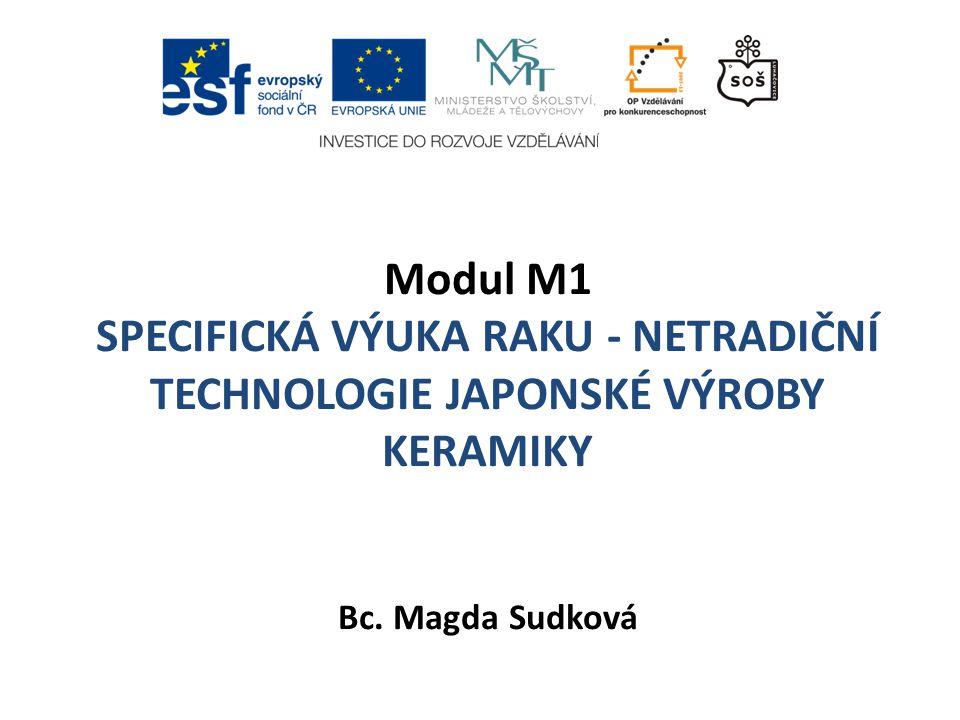 Modul M1 SPECIFICKÁ VÝUKA RAKU - NETRADIČNÍ TECHNOLOGIE JAPONSKÉ VÝROBY KERAMIKY Bc. Magda Sudková