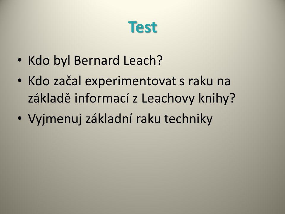 Test Kdo byl Bernard Leach? Kdo začal experimentovat s raku na základě informací z Leachovy knihy? Vyjmenuj základní raku techniky