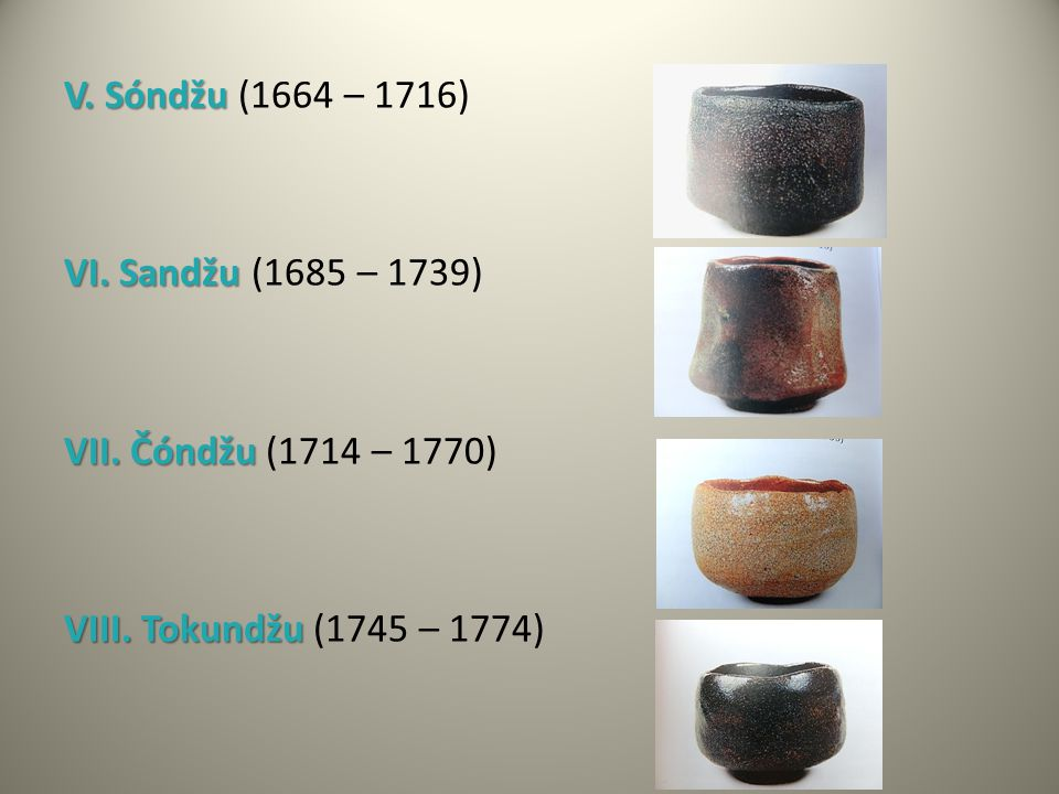 V. Sóndžu V. Sóndžu (1664 – 1716) VI. Sandžu VI. Sandžu (1685 – 1739) VII. Čóndžu VII. Čóndžu (1714 – 1770) VIII. Tokundžu VIII. Tokundžu (1745 – 1774
