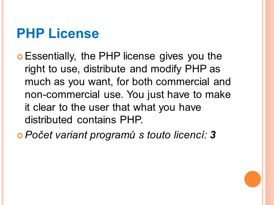 PHP License Essentially, the PHP license gives you the right to use, distribute and modify PHP as much as you want, for both commercial and non-commercial use.