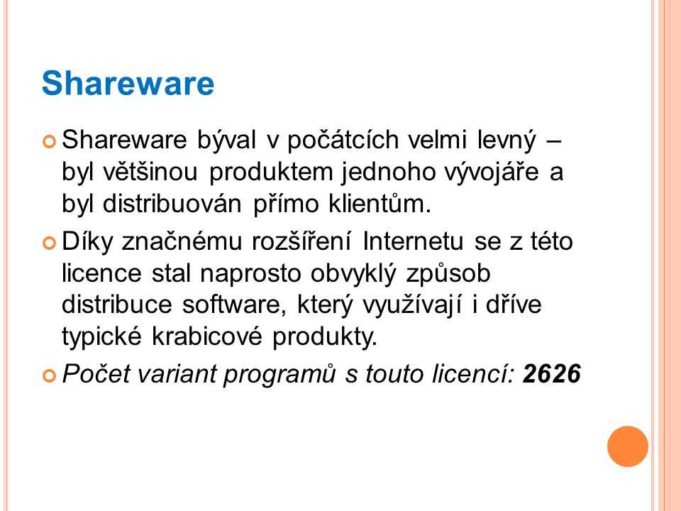 Shareware Shareware býval v počátcích velmi levný – byl většinou produktem jednoho vývojáře a byl distribuován přímo klientům. Díky značnému rozšíření