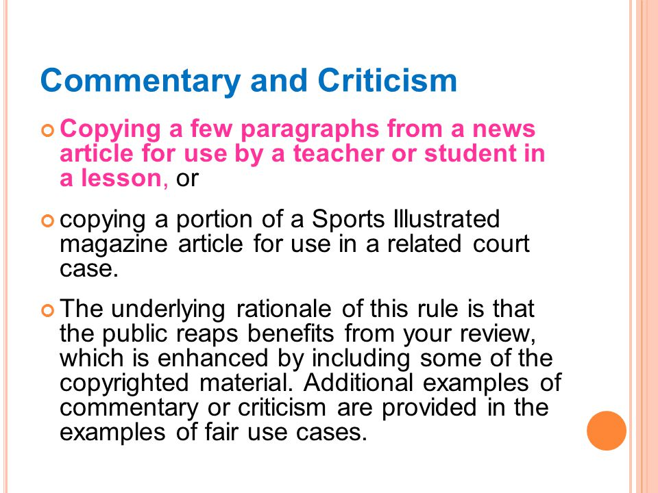 Commentary and Criticism Copying a few paragraphs from a news article for use by a teacher or student in a lesson, or copying a portion of a Sports Illustrated magazine article for use in a related court case.