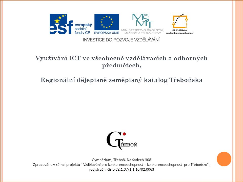 Využívání ICT ve všeobecně vzdělávacích a odborných předmětech, Regionální dějepisně zeměpisný katalog Třeboňska Gymnázium, Třeboň, Na Sadech 308 Zpracováno v rámci projektu Vzdělávání pro konkurenceschopnost - konkurenceschopnost pro Třeboňsko , registrační číslo CZ.1.07/1.1.10/02.0063